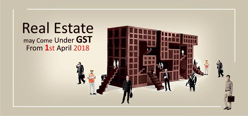 Real Estate may Come Under GST From 1st April 2018