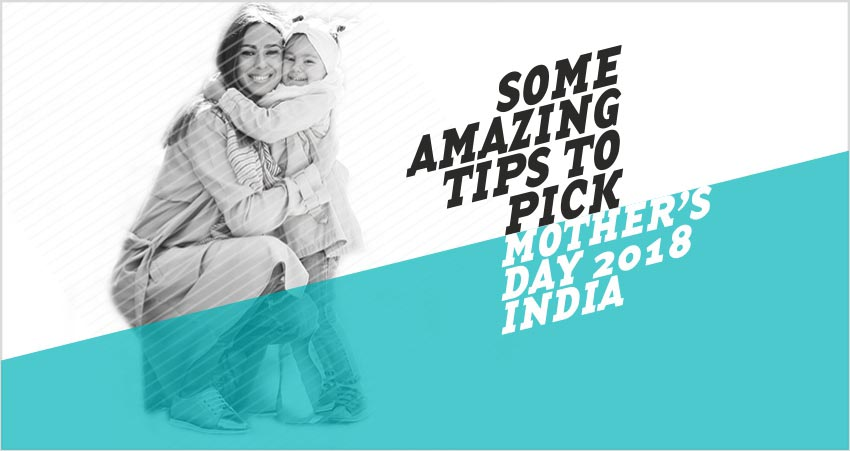 Mothers Day 2018 India - Some Amazing Tips to Pick